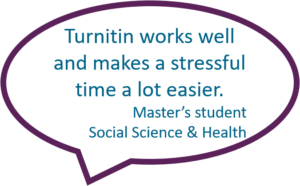 Turnitin works well and makes a stressful time a lot easier. - Master's student Social Science & Health